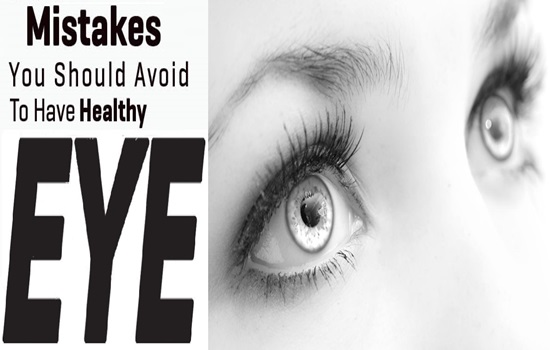 4 Major Mistakes You Should Avoid For Healthier Eyes